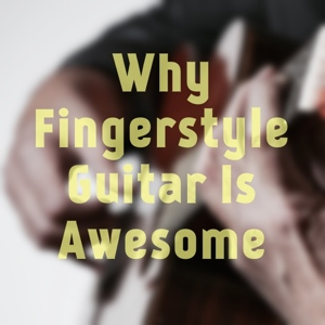 Why Fingerstyle Guitar Is Awesome